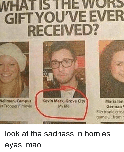 Homie, Memes, and Cross: WHAT VEEVER  GIFT YOU RECEIVED?  Wellman, Campus  Kevin Mack, Grove City  Maria lant  My life  German  et Troopers' movie  Elektronik cross  game from r look at the sadness in homies eyes lmao