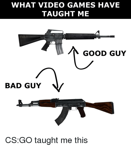 Taughting: WHAT VIDEO GAMES HAVE  TAUGHT ME  GOOD GUY  BAD GUY CS:GO taught me this