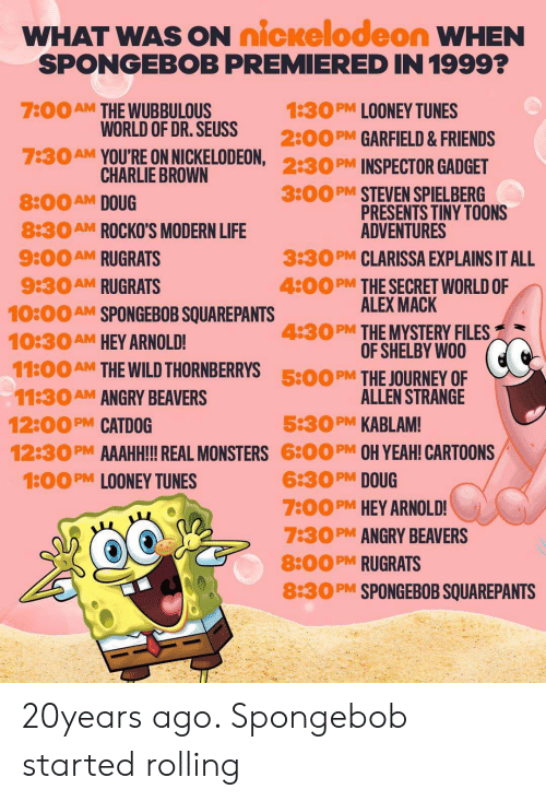 Charlie, Doug, and Dr. Seuss: WHAT WAS ON nickelodeon WHEN  SPONGEBOB PREMIERED IN 1999?  7:00  1:30  AM  PM  LOONEY TUNES  THE WUBBULOUS  WORLD OF DR. SEUSS  2:00  PM GARFIELD& FRIENDS  7:30AM YOU'RE ON NICKELODEON,  CHARLIE BROWN  2:30  PM  INSPECTOR GADGET  3:00  PM STEVEN SPIELBERG  PRESENTS TINY TOONS  ADVENTURES  8:00  8:30  9:00  9:30  AM SPONGEBOB SQUAREPANTS  AM  DOUG  AM  ROCKO'S MODERN LIFE  PM CLARISSA EXPLAINS IT ALL  3:30  RUGRATS  AM  4:00  AM  RUGRATS  PM  THE SECRET WORLD OF  ALEX MACK  10:00  10:30  11:00 AM THEWILD THORNBERRYS  PM THE MYSTERY FILES  OF SHELBY WOO  4:30  AM  HEY ARNOLD!  CC  500 PM THE JOURNEY OF  11:30  12:00  12:30  1:00PM LOONEY TUNES  ALLEN STRANGE  AM  ANGRY BEAVERS  5:30  PM OH YEAH! CARTOONS  PM CATDOG  PM  KABLAM!  AAAHH!! REAL MONSTERS  PM  6:00  6:30PM DOUG  PM HEY ARNOLD!  7:00  PM ANGRY BEAVERS  7:30  8:00  PM RUGRATS  8:30  SPONGEBOB SQUAREPANTS  PM 20years ago. Spongebob started rolling