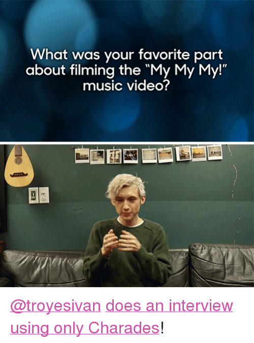 """charades: What was your favorite part  about filming the """"My My My!""""  music video? <p><a href=""""http://troyesivan.tumblr.com/"""" target=""""_blank"""">@troyesivan</a> <a href=""""https://www.youtube.com/watch?v=80FSpCADgfo"""" target=""""_blank"""">does an interview using only Charades</a>!</p>"""