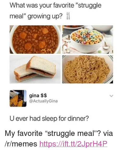"""Growing Up, Memes, and Struggle: What was your favorite """"struggle  meal"""" growing up?  gina $$  @ActuallyGina  U ever had sleep for dinner? <p>My favorite """"struggle meal""""? via /r/memes <a href=""""https://ift.tt/2JprH4P"""">https://ift.tt/2JprH4P</a></p>"""