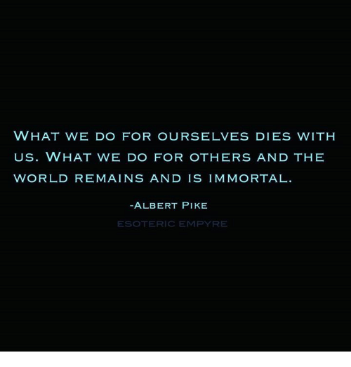 immortals: WHAT WE DO FOR OURSELVES DIES WITH  US. WHAT WE DO FOR OTHERS AND THE  WORLD REMAINS AND IS IMMORTAL  ALBERT PIKE  OTERIC EMPYRE