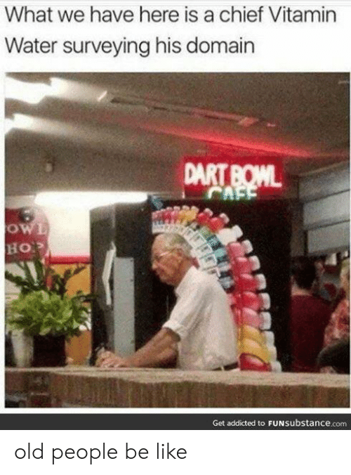 people be like: What we have here is a chief Vitamin  Water surveying his domain  Get addicted to FUNsubstance.com old people be like