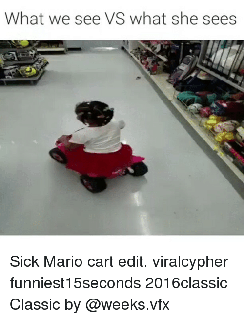mario cart: What we see VS what she sees Sick Mario cart edit. viralcypher funniest15seconds 2016classic Classic by @weeks.vfx