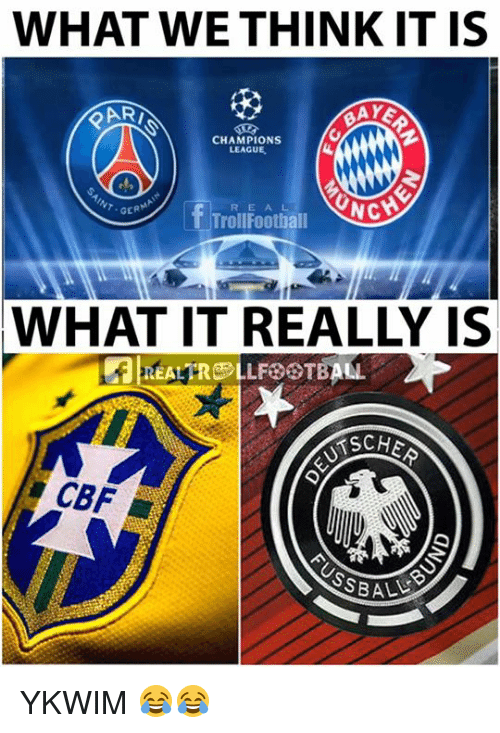 Memes, Champions League, and Sche: WHAT WE THINK IT IS  CHAMPIONS  LEAGUE  T- GER  R E A L  TrolFootiall  WHAT IT REALLY IS  SCHE  CBF YKWIM 😂😂