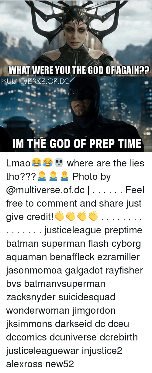 Feeling Free: WHAT WERE YOU THE GOD OFAGAIN??  MUER.OF.DC  IM THE GOD OF PREP TIME Lmao😂😂💀 where are the lies tho???🤷‍♂️🤷‍♂️🤷‍♂️ Photo by @multiverse.of.dc | . . . . . . Feel free to comment and share just give credit!👏👏👏👏 . . . . . . . . . . . . . . . justiceleague preptime batman superman flash cyborg aquaman benaffleck ezramiller jasonmomoa galgadot rayfisher bvs batmanvsuperman zacksnyder suicidesquad wonderwoman jimgordon jksimmons darkseid dc dceu dccomics dcuniverse dcrebirth justiceleaguewar injustice2 alexross new52