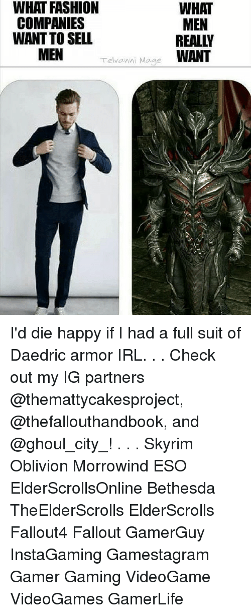 Fashion, Memes, and Skyrim: WHAT  WHAT FASHION  MEN  COMPANIES  WANT TO SELL  MEN  Telvanni Mage  WANT I'd die happy if I had a full suit of Daedric armor IRL. . . Check out my IG partners @themattycakesproject, @thefallouthandbook, and @ghoul_city_! . . . Skyrim Oblivion Morrowind ESO ElderScrollsOnline Bethesda TheElderScrolls ElderScrolls Fallout4 Fallout GamerGuy InstaGaming Gamestagram Gamer Gaming VideoGame VideoGames GamerLife