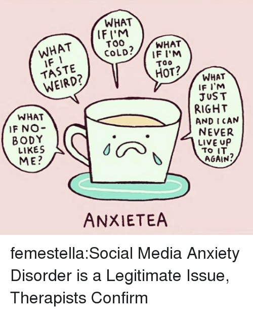 anxiety disorder: WHAT  WHATIF  TASTE  WEIRD?  IFI'M  TOO  CoLD?/WHAT  IF I'M  Too  HOT?  WHAT  IF NO-  BODY  LIKES  ME?  WHAT  IF I'M  JUST  RIGHT  AND I CAN  NEVER  LIVE UP  AGAIN?  ANXIETEA femestella:Social Media Anxiety Disorder is a Legitimate Issue, Therapists Confirm