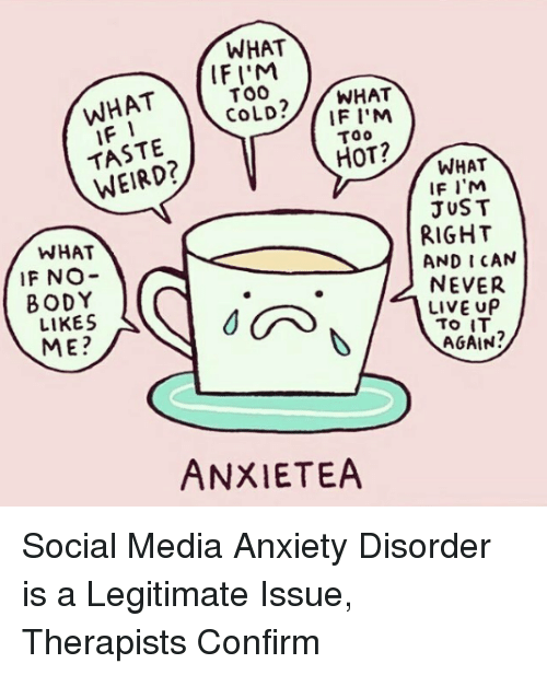 anxiety disorder: WHAT  WHATIF  TASTE  WEIRD?  IFI'M  TOO  CoLD?/WHAT  IF I'M  Too  HOT?  WHAT  IF NO-  BODY  LIKES  ME?  WHAT  IF I'M  JUST  RIGHT  AND I CAN  NEVER  LIVE UP  AGAIN?  ANXIETEA Social Media Anxiety Disorder is a Legitimate Issue, Therapists Confirm