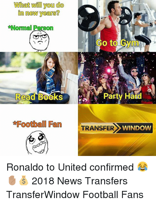 Football, Memes, and News: What will you do  in new years?  Normal Person  Go to Gyim  Read BooksP  Party Hald  Football Fan  TRANSFER  WINDOW Ronaldo to United confirmed 😂✋🏽💰 2018 News Transfers TransferWindow Football Fans