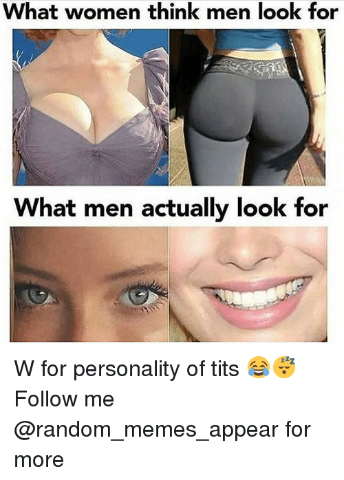 Memes, Tits, and Women: What women think men look for  What men actually look for W for personality of tits 😂😴 Follow me @random_memes_appear for more