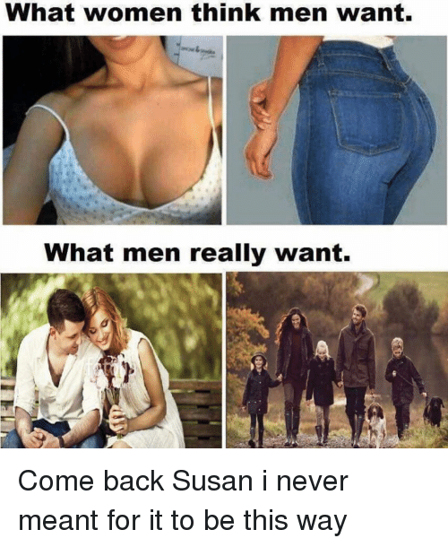 What Men Really Want: What women think men want.  What men really want. Come back Susan i never meant for it to be this way