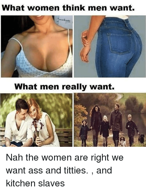 What Men Really Want: What women think men want.  What men really want. Nah the women are right we want ass and titties. , and kitchen slaves
