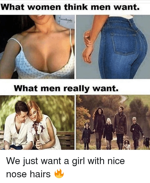 What Men Really Want: What women think men want.  What men really want. We just want a girl with nice nose hairs 🔥