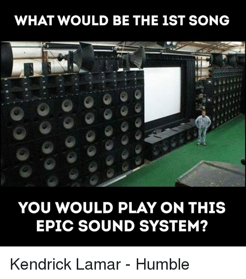 Kendrick Lamar Humble: WHAT WOULD BE THE 1ST SONG  YOU WOULD PLAY ON THIS  EPIC SOUND SYSTEM? Kendrick Lamar - Humble