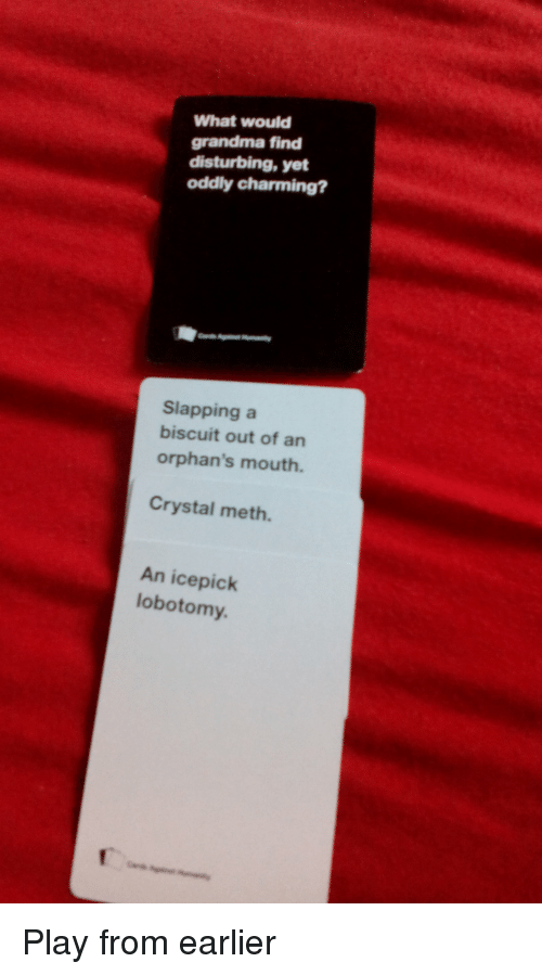 Grandma, Charming, and CardsAgainstHumanity: What would  grandma find  disturbing, yet  oddly charming?  Slapping a  biscuit out of an  orphan's mouth.  Crystal meth.  An ice pick  lobotomy. Play from earlier