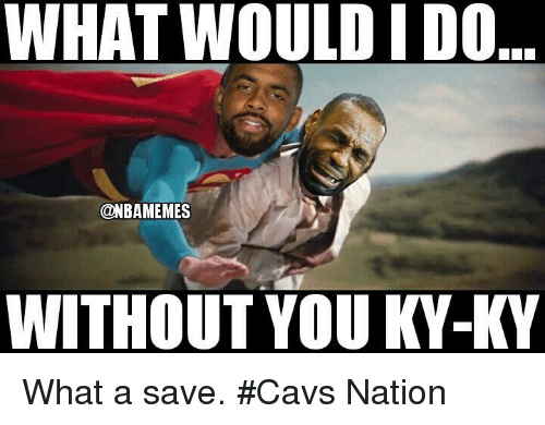 NBA: WHAT WOULD IDO  @NBAMEMES  WITHOUT YOU KY-KY What a save. #Cavs Nation