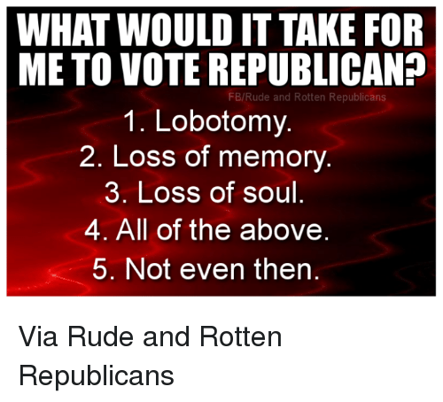 Memes, Rude, and All of The: WHAT WOULD IT TAKE FOR  METO VOTE REPUBLICAN?  FB/Rude and Rotten Republicans  1. Lobotomy.  2. Loss of memory  3. Loss of soul  4. All of the above  5. Not even then Via Rude and Rotten Republicans