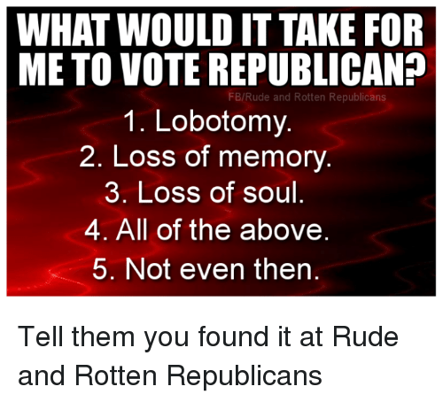 Memes, Rude, and All of The: WHAT WOULD IT TAKE FOR  METO VOTE REPUBLICAN?  FB/Rude and Rotten Republicans  1. Lobotomy.  2. Loss of memory  3. Loss of soul  4. All of the above  5. Not even then Tell them you found it at Rude and Rotten Republicans