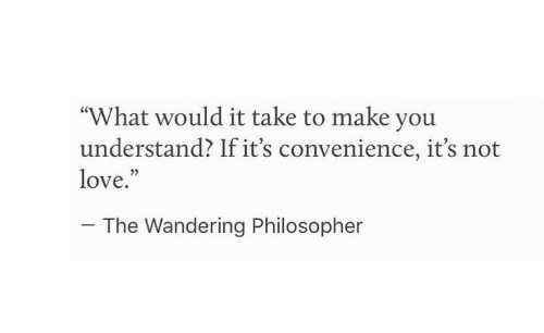 """wandering: """"What would it take to make you  understand? If it's convenience, it's not  love.""""  03  The Wandering Philosopher"""