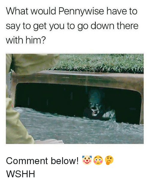 Memes, Wshh, and 🤖: What would Pennywise have to  say to get you to go down there  with him? Comment below! 🤡😳🤔 WSHH