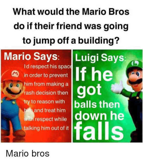 Respect, Mario, and Space: What would the Mario Bros  do if their friend was going  to jump off a building?  Mario Says: Luigi Says  Id respect his space  in order to prevent  him from making a  rash decision thern  try to reason with lballs then  and treat him  win respect while down he  talking him out of it  falls