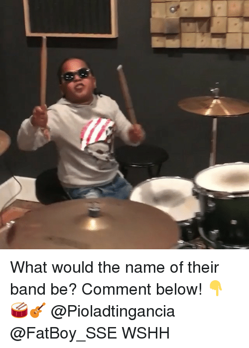 Memes, Wshh, and Band: What would the name of their band be? Comment below! 👇🥁🎸 @Pioladtingancia @FatBoy_SSE WSHH