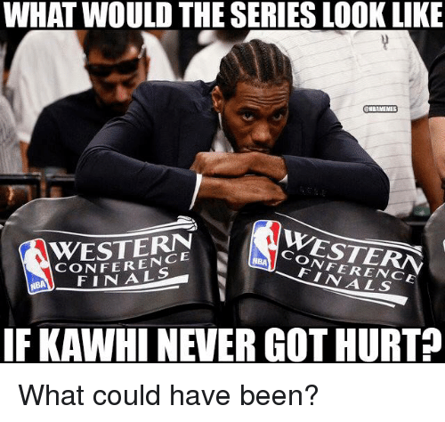 Nba, Been, and Got: WHAT WOULD THE SERIES LOOK LIKE  CHBAMEMES  CONFERENCE  CONFERENCE  NBA IF KAWHINEVER GOT HURT What could have been?