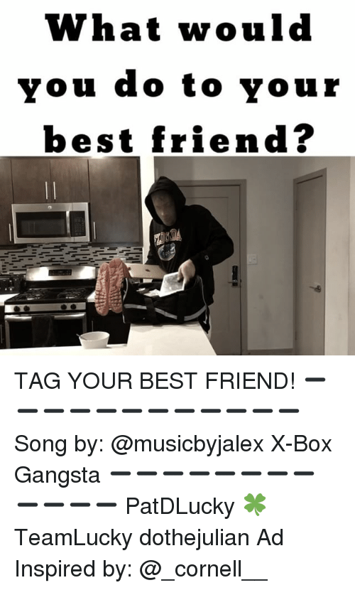 best friend tag: What would  vou do to your  best friend? TAG YOUR BEST FRIEND! ➖➖➖➖➖➖➖➖➖➖➖➖ Song by: @musicbyjalex X-Box Gangsta ➖➖➖➖➖➖➖➖➖➖➖➖ PatDLucky 🍀 TeamLucky dothejulian Ad Inspired by: @_cornell__