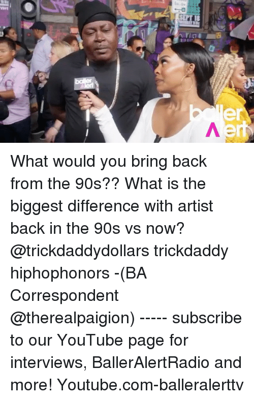 Memes, youtube.com, and What Is: What would you bring back from the 90s?? What is the biggest difference with artist back in the 90s vs now? @trickdaddydollars trickdaddy hiphophonors -(BA Correspondent @therealpaigion) ----- subscribe to our YouTube page for interviews, BallerAlertRadio and more! Youtube.com-balleralerttv