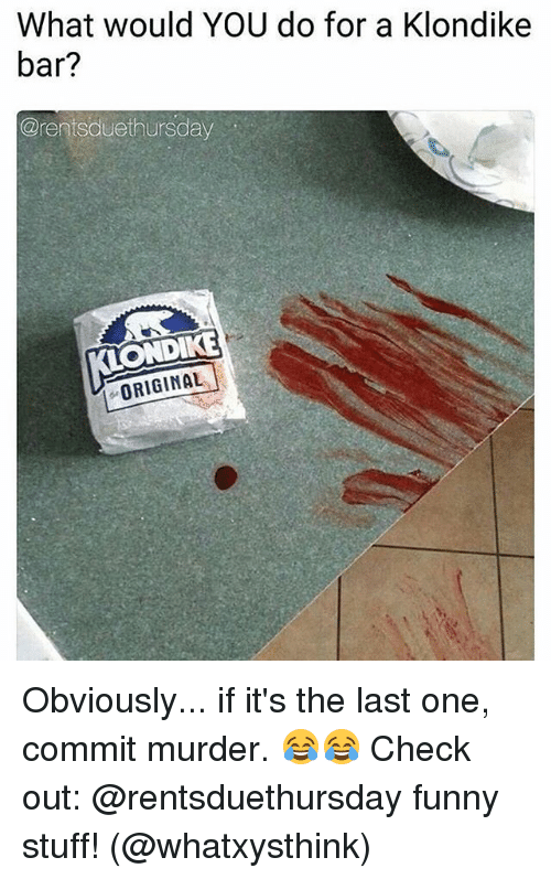Funny Stuff: What would YOU do for a Klondike  bar?  @rentsduethursday  ONDIKE  ORIGINAL Obviously... if it's the last one, commit murder. 😂😂 Check out: @rentsduethursday funny stuff! (@whatxysthink)
