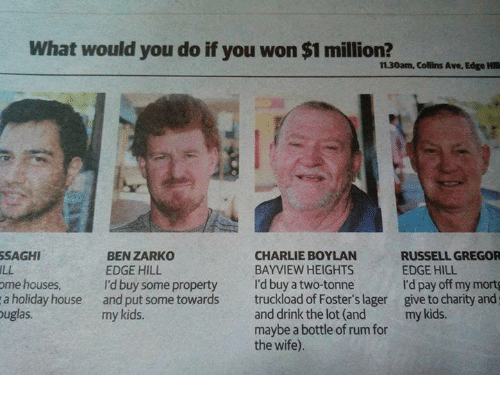 Charlie, Memes, and House: What would you do if you won $1 million?  11.30am, Collins Ave, Edge Hill  SAGHI  ILL  me houses  a holiday house  uglas  BEN ZARKO  EDGE HILL  I'd buy some property  and put some towards  my kids.  CHARLIE BOYLAN  BAYVIEW HEIGHTS  I'd buy a two-tonne  truckload of Foster's lager  and drink the lot (and  maybe a bottle of rum for  the wife).  RUSSELL GREGOR  EDGE HILL  I'd pay off my mortg  give to charity and;  my kids.
