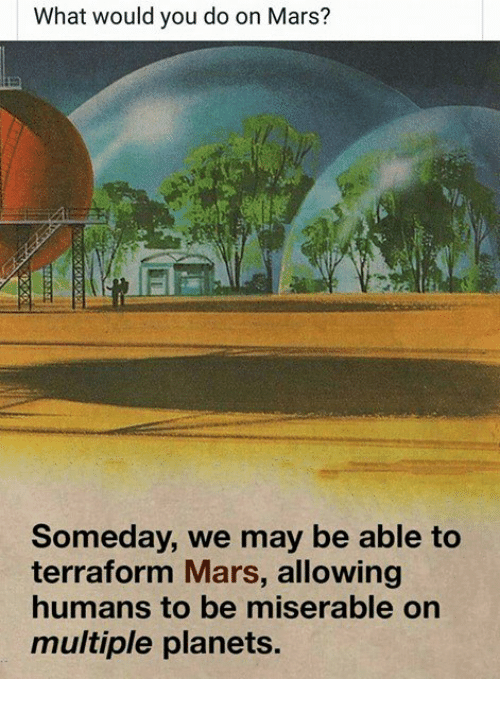 Mars, Planets, and Nihilist: What would you do on Mars?  Someday, we may be able to  terraform Mars, allowing  humans to be miserable on  multiple planets.