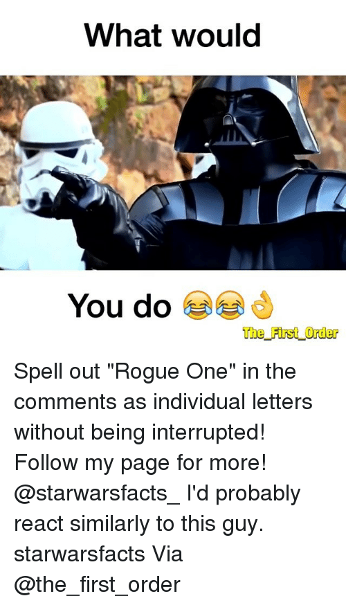 """Memes, Rogue, and Individualism: What would  You do  The First Order Spell out """"Rogue One"""" in the comments as individual letters without being interrupted! Follow my page for more! @starwarsfacts_ I'd probably react similarly to this guy. starwarsfacts Via @the_first_order"""