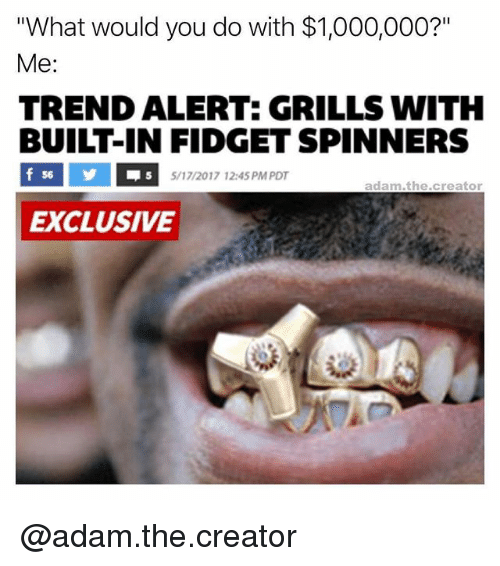 """Memes, 🤖, and Creator: """"What would you do with $1,000,000?""""  Me  TREND ALERT: GRILLS WITH  BUILT-IN FIDGET SPINNERS  f 56  5/17/2017 12:45 PM PDT  adam .the creator  EXCLUSIVE @adam.the.creator"""