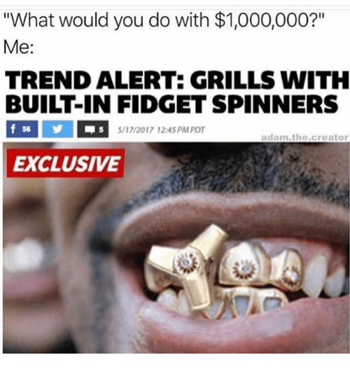 """Memes, 🤖, and Creator: """"What would you do with $1,000,000?""""  Me:  TRENDALIERTE GRILLS WITH  BUILT-IN FIDGET SPINNERS  f 56  5/17/2017 12:45 PM PDT  adam the creator  EXCLUSIVE"""