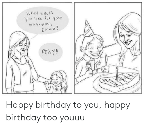 emma: what would  you like fo Your  birthday  Emma?  PONY! Happy birthday to you, happy birthday too youuu