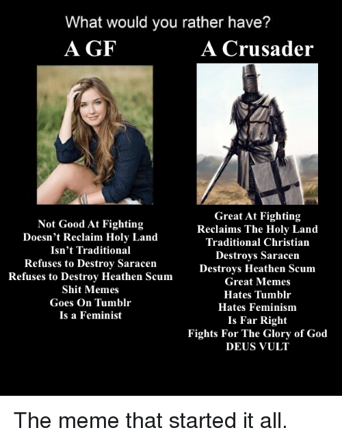 deus vult: What would you rather have?  A GF  A Crusader  Great At Fighting  Not Good At Fighting  Reclaims The Holy Land  Doesn't Reclaim Holy Land  Traditional Christian  Isn't Traditional  Destroys Saracen  Refuses to Destroy Saracen  Refuses to Destroy Heathen Scum  Destroys Heathen Scum  Great Memes  Shit Memes  Hates Tumblr  Goes On  Tumblr  Hates Feminism  Is a Feminist  Is Far Right  Fights For The Glory of God  DEUS VULT The meme that started it all.