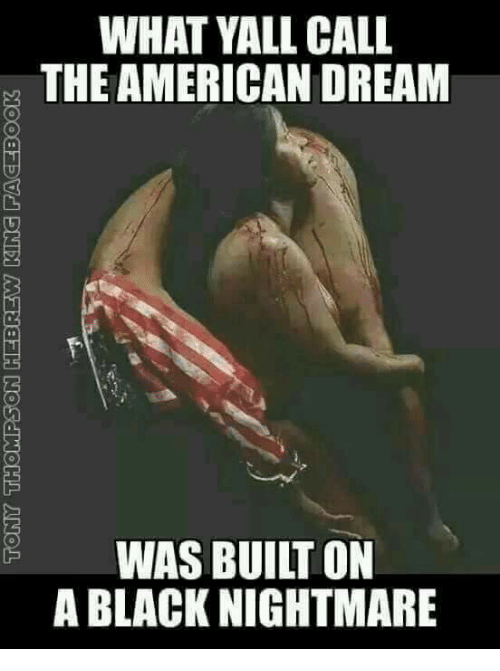 memes: WHAT YALL CALL  THE AMERICAN DREAM  WAS BUILT ON  A BLACK NIGHTMARE