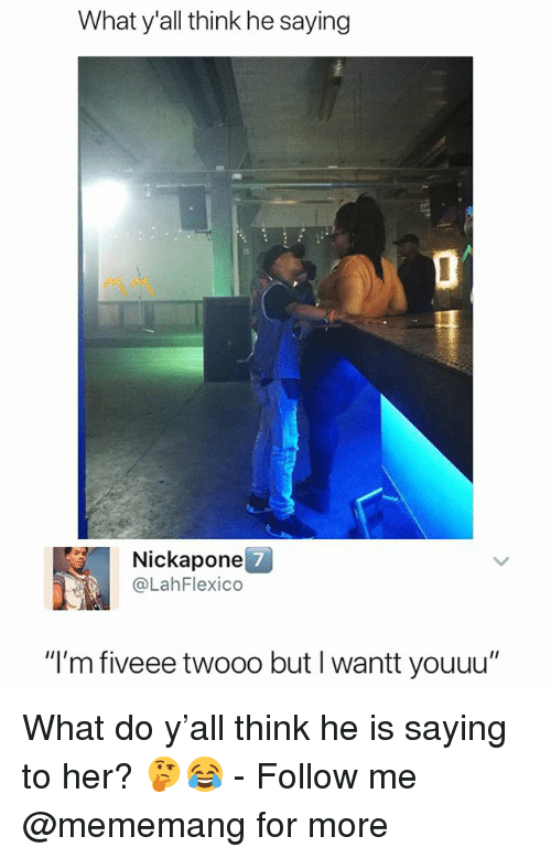 "Dank Memes, Her, and Think: What y'all think he saying  Nickapone  @LahFlexico  7  ""I'm fiveee twooo but I wantt youuu"" What do y'all think he is saying to her? 🤔😂 - Follow me @mememang for more"