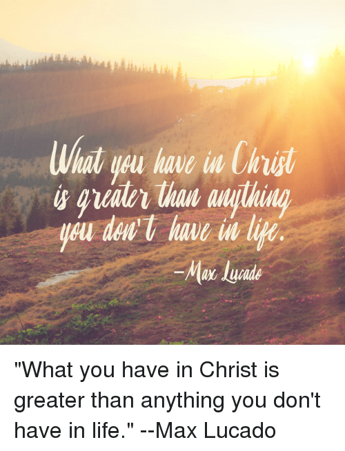 """max lucado: What yau have in Cirt  u dnt have li """"What you have in Christ is greater than anything you don't  have in life.""""  --Max Lucado"""