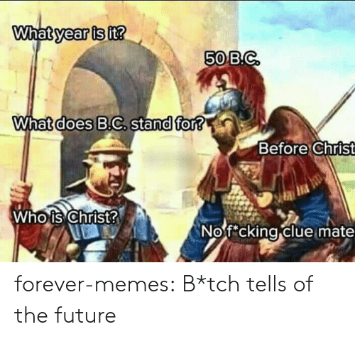 clue: What year is it?  50 B.C  What does B.C. stand for?  Before Christ  Who is Christ?  Nofcking clue mate forever-memes:  B*tch tells of the future