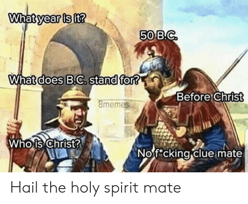 holy spirit: What year is it?  50 B.C  What does B.C. stand for?  Before Christ  8memes  Who is Christ?  Nof cking clue mate Hail the holy spirit mate