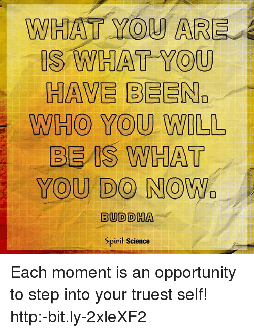 Spirit Science: WHAT YOU ARE  IS WHAT YOU  HAVE BEEN.  WHO YOU WILL  BE IS WHAT  YOU DO NOWa  BUDDHA  Spirit Science Each moment is an opportunity to step into your truest self! http:-bit.ly-2xleXF2