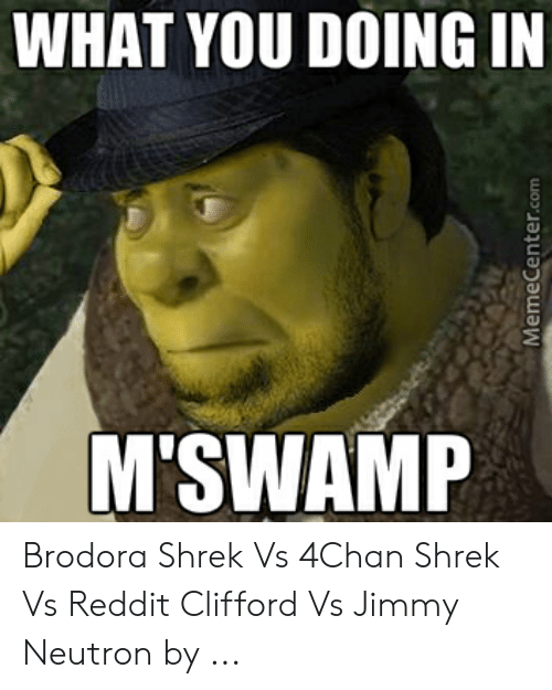Jimmy Neutron Meme: WHAT YOU DOING IN  M'SWAMP Brodora Shrek Vs 4Chan Shrek Vs Reddit Clifford Vs Jimmy Neutron by ...