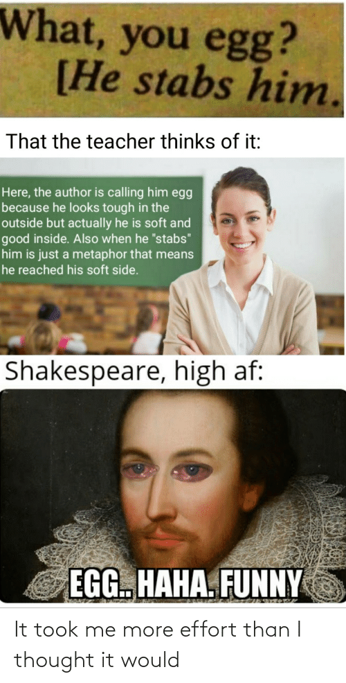 """Haha Funny: What, you egg?  [He stabs him.  That the teacher thinks of it:  Here, the author is calling him egg  because he looks tough in the  outside but actually he is soft and  good inside. Also when he """"stabs""""  him is just a metaphor that means  he reached his soft side.  Shakespeare, high af:  EGG. HAHA. FUNNY It took me more effort than I thought it would"""