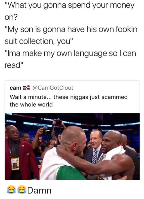 "Memes, Money, and World: ""What you gonna spend your money  on?  My son is gonna have his own fookin  suit collection, you""  ""ma make my own language so I can  read""  cam嚣@CamGotClout  Wait a minute... these niggas just scammed  the whole world 😂😂Damn"