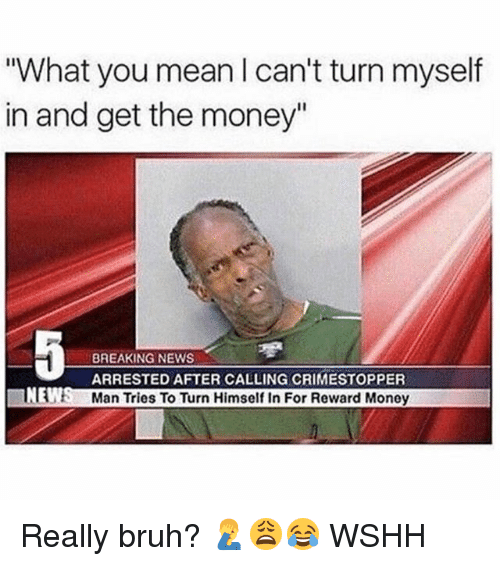 """Bruh, Memes, and Money: What you mean I can't turn myself  in and get the money""""  BREAKING NEWS  ARRESTED AFTER CALLING CRIMESTOPPER  Man Tries To Turn Himself In For Reward Money  NE Really bruh? 🤦♂️😩😂 WSHH"""