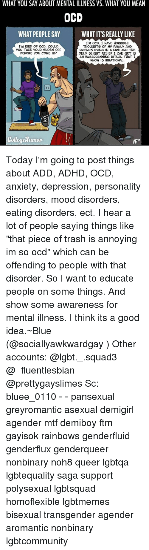 """Memes, 🤖, and Idea: WHAT YOU SAY ABOUT MENTAL ILLNESS VS. WHAT YOU MEAN  OCD  WHAT PEOPLE SAY  WHAT ITS REALLY LIKE  I'M ocD. I HAVE HORRIBLE  I'M KIND OF OCD. COULD  THOUGHTS OF My FAMILy AND  you TAKE YOUR SHOES OFF  FRIENDS DYING IN A FIRE AND THE  BEFORE you COME IN?  ONLy SLIGHT RELIEF I CAN GET IS  AN EMBARRASSING RITUAL THAT I  KNOW IS IRRATIONAL.  AE'7 Today I'm going to post things about ADD, ADHD, OCD, anxiety, depression, personality disorders, mood disorders, eating disorders, ect. I hear a lot of people saying things like """"that piece of trash is annoying im so ocd"""" which can be offending to people with that disorder. So I want to educate people on some things. And show some awareness for mental illness. I think its a good idea.~Blue (@sociallyawkwardgay ) Other accounts: @lgbt._.squad3 @_fluentlesbian_ @prettygayslimes Sc: bluee_0110 - - pansexual greyromantic asexual demigirl agender mtf demiboy ftm gayisok rainbows genderfluid genderflux genderqueer nonbinary noh8 queer lgbtqa lgbtequality saga support polysexual lgbtsquad homoflexible lgbtmemes bisexual transgender agender aromantic nonbinary lgbtcommunity"""