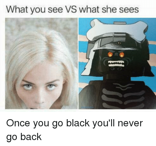 Once You Go Black Youll Never Go Back: What you see VS what she sees